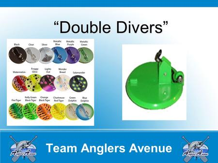 "Team Anglers Avenue ""Double Divers"". Team Anglers Avenue Overview Types of Divers Deeper Divers Slide Divers Torpedo Divers ""NEW"" When to use them Time."