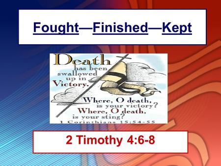 "Fought—Finished—Kept 2 Timothy 4:6-8. Introduction ""I have fought the good fight, I have finished the race, I have kept the faith."" –Paul was describing."