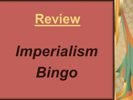 Review Imperialism Bingo. Berlin Conference Boer War Boxer Rebellion British East India Company Diamonds, Gold, Oil, Ethipoia Extraterritoriallity First.