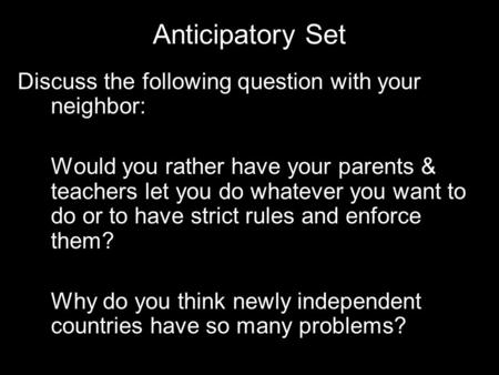 Anticipatory Set Discuss the following question with your neighbor: Would you rather have your parents & teachers let you do whatever you want to do or.