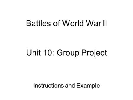 Battles of World War II Unit 10: Group Project Instructions and Example.