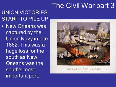 The Civil War part 3 UNION VICTORIES START TO PILE UP New Orleans was captured by the Union Navy in late 1862. This was a huge loss for the south as New.