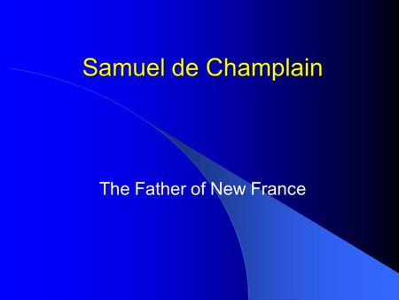 Samuel de Champlain The Father of New France. Biography BornAbout 1567 in Brouage, France Died December 25, 1635 in Quebec, Canada Nationality French.