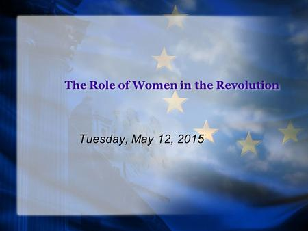 The Role of Women in the Revolution Tuesday, May 12, 2015.