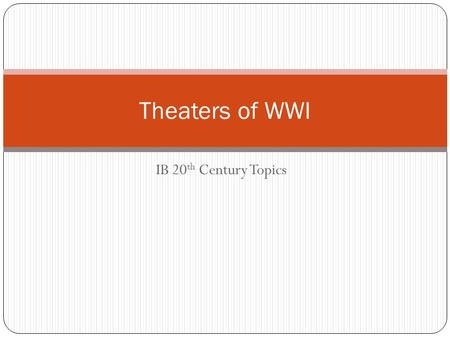 "IB 20 th Century Topics Theaters of WWI. What does a ""theater"" refer to when talking about a war? the entire land, sea, and air area that may become or."