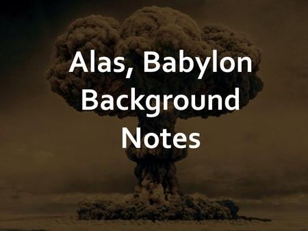 Alas, Babylon Background Notes. Alas, Babylon was written in 1959 by Pat Frank, who worked for many years as a war correspondent. His real name was Harry.