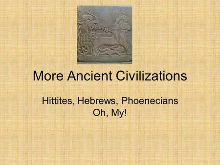 More Ancient Civilizations Hittites, Hebrews, Phoenecians Oh, My!