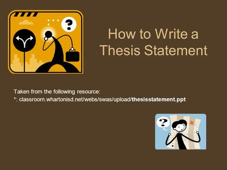 How to Write a Thesis Statement Taken from the following resource: *: classroom.whartonisd.net/webs/swas/upload/thesisstatement.ppt‎