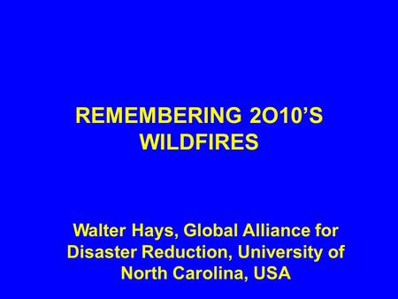 REMEMBERING 2O10'S WILDFIRES Walter Hays, Global Alliance for Disaster Reduction, University of North Carolina, USA.