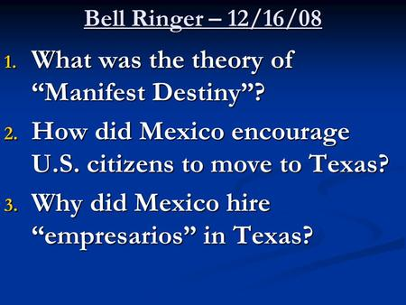 "Bell Ringer – 12/16/08 1. What was the theory of ""Manifest Destiny""? 2. How did Mexico encourage U.S. citizens to move to Texas? 3. Why did Mexico hire."