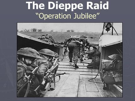 "The Dieppe Raid ""Operation Jubilee"". Reasons for the Raid ► The town of Dieppe was an important port town ► Allies were not yet prepared for a full invasion."