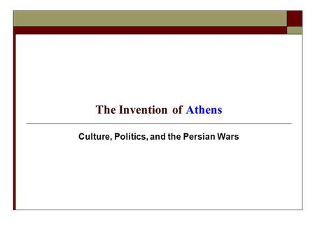 The Invention of Athens Culture, Politics, and the Persian Wars.