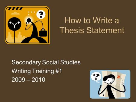 How to Write a Thesis Statement Secondary Social Studies Writing Training #1 2009 – 2010.