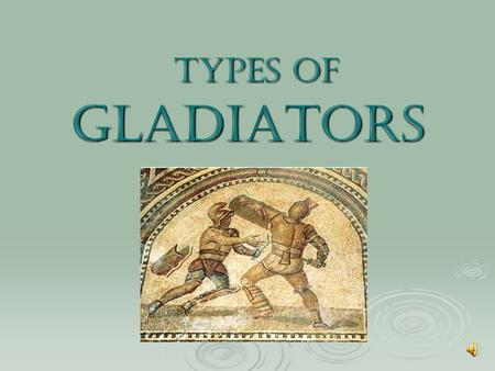 Types of Gladiators Types of Gladiators.