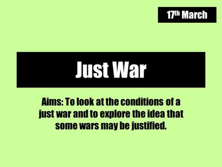 17th March Just War Aims: To look at the conditions of a just war and to explore the idea that some wars may be justified.