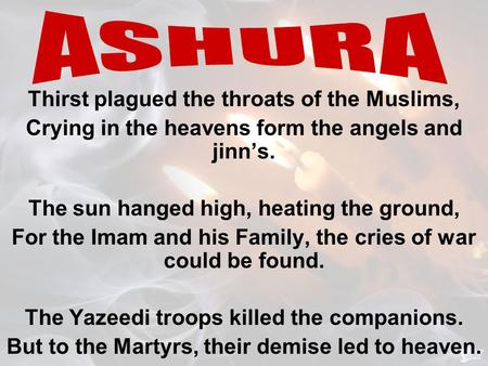 Thirst plagued the throats of the Muslims, Crying in the heavens form the angels and jinn's. The sun hanged high, heating the ground, For the Imam and.