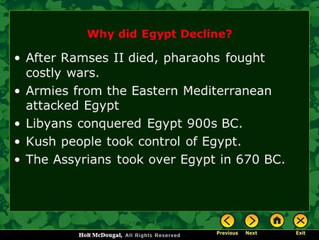 Holt McDougal, Why did Egypt Decline? After Ramses II died, pharaohs fought costly wars. Armies from the Eastern Mediterranean attacked Egypt Libyans conquered.