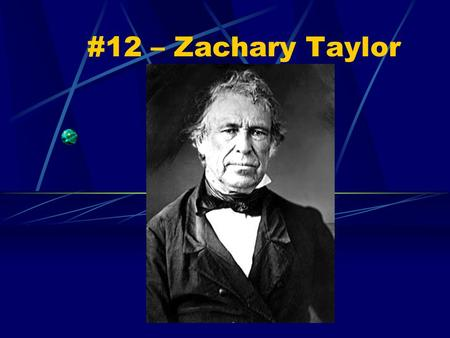 #12 – Zachary Taylor. Born: November 24, 1784 Birthplace: Barboursville, Virginia Political party: Whig Term: 1849-50 Vice President: Millard Fillmore.