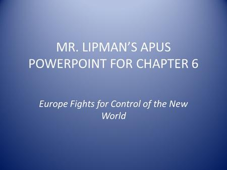 MR. LIPMAN'S APUS POWERPOINT FOR CHAPTER 6 Europe Fights for Control of the New World.