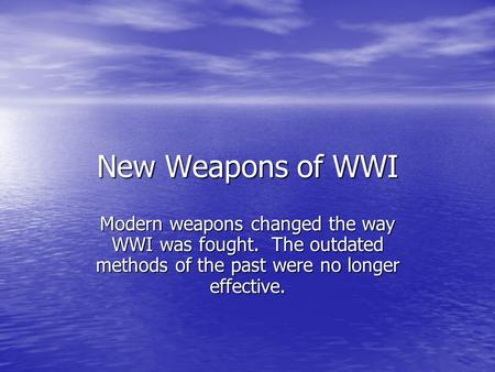 New Weapons of WWI Modern weapons changed the way WWI was fought. The outdated methods of the past were no longer effective.