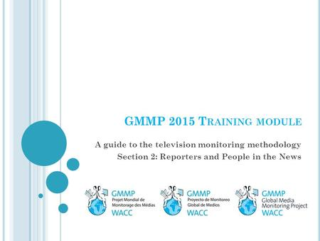 GMMP 2015 T RAINING MODULE A guide to the television monitoring methodology Section 2: Reporters and People in the News.