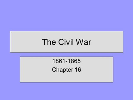 The Civil War 1861-1865 Chapter 16.