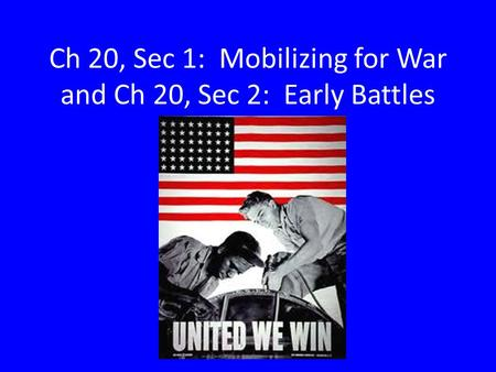 Ch 20, Sec 1: Mobilizing for War and Ch 20, Sec 2: Early Battles.
