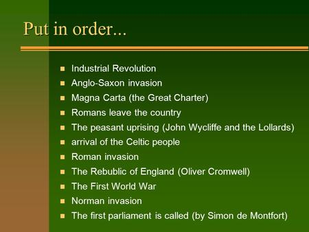 Put in order... n Industrial Revolution n Anglo-Saxon invasion n Magna Carta (the Great Charter) n Romans leave the country n The peasant uprising (John.