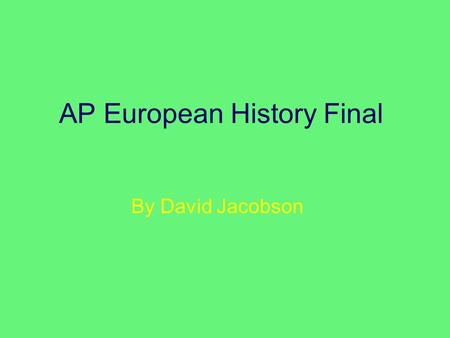 "AP European History Final By David Jacobson. The Quote ""History is made out of the failures and heroism of each insignificant moment."" –Franz Kafka."