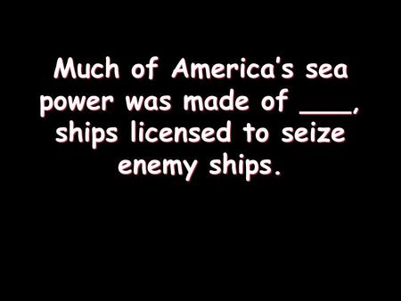 Much of America's sea power was made of ___, ships licensed to seize enemy ships.