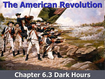 Chapter 6.3 Dark Hours The American Revolution. Advantages & Disadvantages United States ► Inexperienced army, no navy ► Had no money ► But were fighting.
