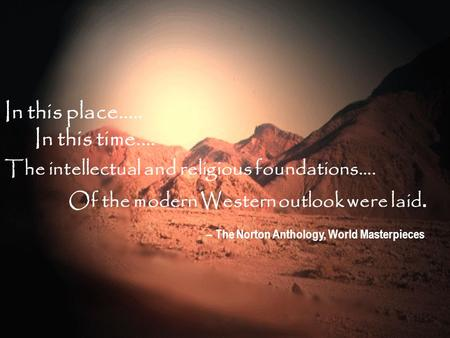 In this place..... In this time.... The intellectual and religious foundations.... Of the modern Western outlook were laid. -- The Norton Anthology, World.