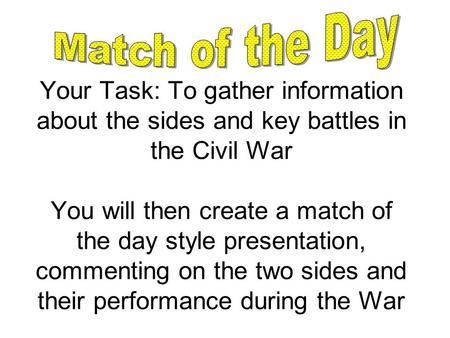 Your Task: To gather information about the sides and key battles in the Civil War You will then create a match of the day style presentation, commenting.