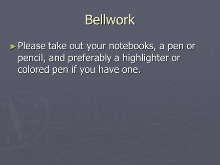 Bellwork ► Please take out your notebooks, a pen or pencil, and preferably a highlighter or colored pen if you have one.