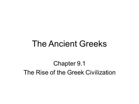 The Ancient Greeks Chapter 9.1 The Rise of the Greek Civilization.