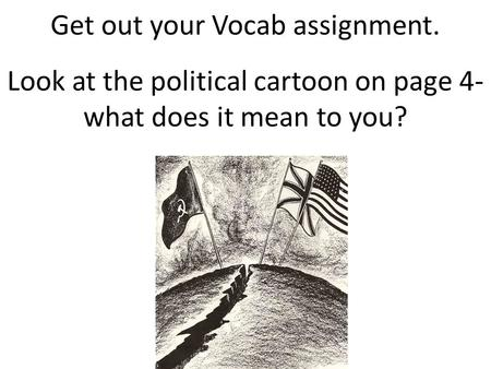 Get out your Vocab assignment. Look at the political cartoon on page 4- what does it mean to you?