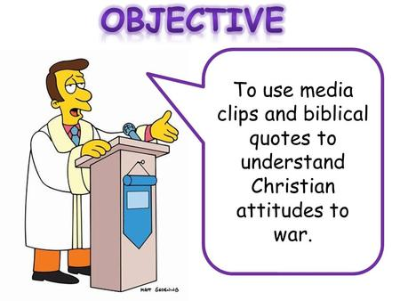 Objective To use media clips and biblical quotes to understand Christian attitudes to war.