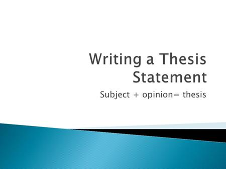 Subject + opinion= thesis.  Tells the reader how you will interpret the subject in discussion  A road map for the paper; tells the reader what to expect.