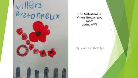 The Australians in Villers-Bretonneux, France, during WW1 By James and Abbie Lye.