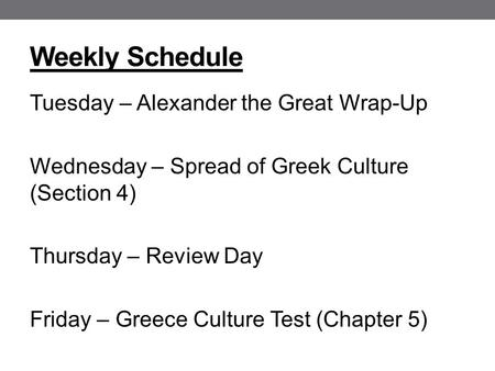 Weekly Schedule Tuesday – Alexander the Great Wrap-Up Wednesday – Spread of Greek Culture (Section 4) Thursday – Review Day Friday – Greece Culture Test.