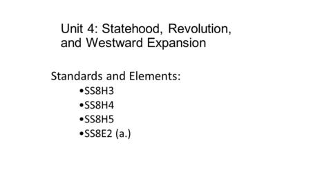 Unit 4: Statehood, Revolution, and Westward Expansion Standards and Elements: SS8H3 SS8H4 SS8H5 SS8E2 (a.)