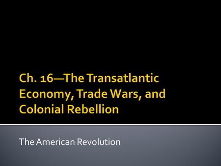 Ch. 16—The Transatlantic Economy, Trade Wars, and Colonial Rebellion
