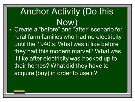 "Anchor Activity (Do this Now)  Create a ""before"" and ""after"" scenario for rural farm families who had no electricity until the 1940's. What was it like."