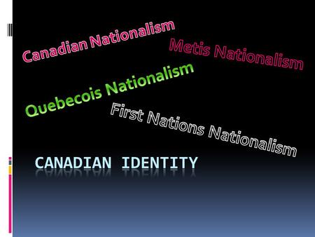 "Canadian Identity and Nationalism  Canadian identity has historically, been very hard to define.  If you ask ""Us"" what makes us Canadian, most Canadians."