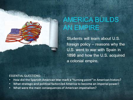 Students will learn about U.S. foreign policy – reasons why the U.S. went to war with Spain in 1898 and how the U.S. acquired a colonial empire. AMERICA.