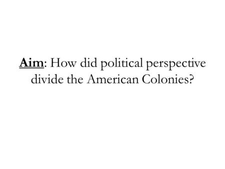 Aim: How did political perspective divide the American Colonies?