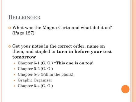 B ELLRINGER What was the Magna Carta and what did it do? (Page 127) Get your notes in the correct order, name on them, and stapled to turn in before your.