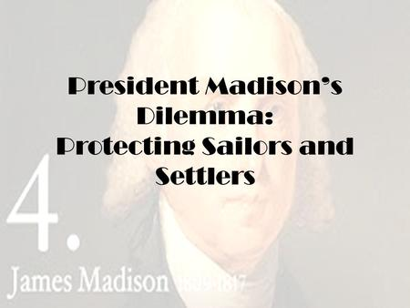 President Madison's Dilemma: Protecting Sailors and Settlers