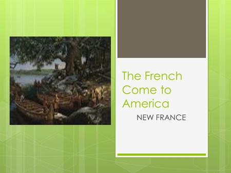 The French Come to America NEW FRANCE. Why did the French come to America?  King Louis of France wanted to find a shortcut to Asia  In 1534 the king.