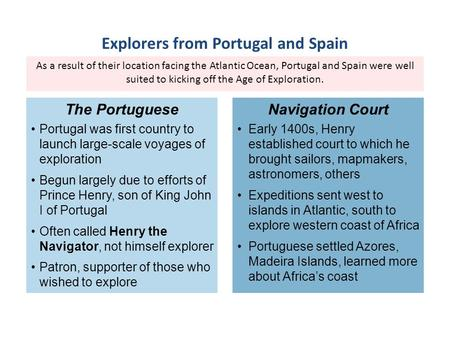As a result of their location facing the Atlantic Ocean, Portugal and Spain were well suited to kicking off the Age of Exploration. Portugal was first.